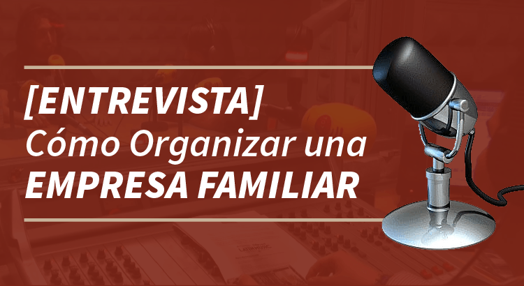 [Entrevista] Cómo Organizar una Empresa Familiar